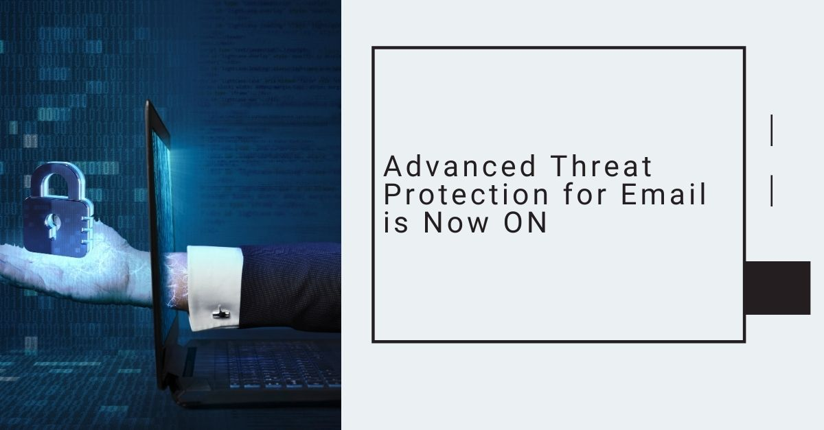 Advanced Threat Protection for Email is Now ON