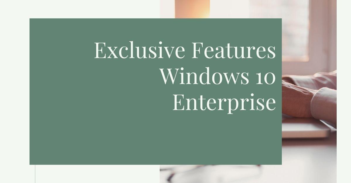Exclusive Features: Windows 10 Enterprise