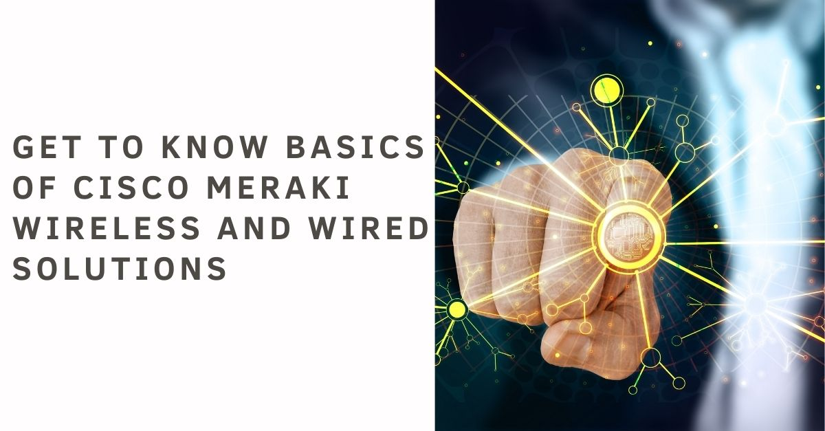 Get to know basics of Cisco Meraki Wireless and Wired Solutions