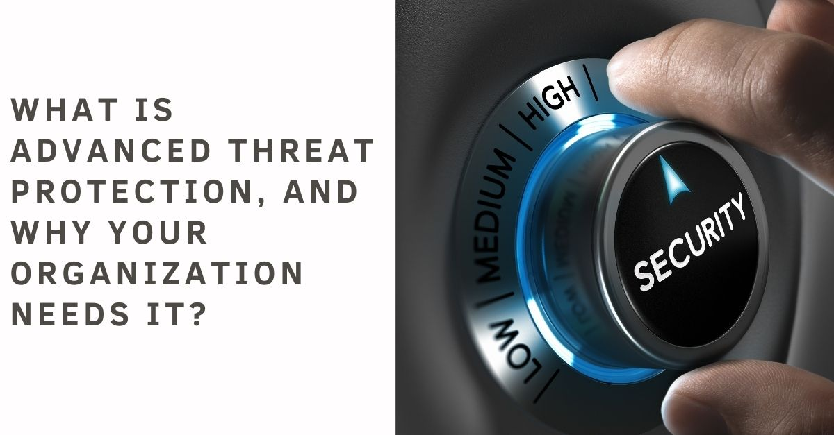 What is Advanced Threat Protection, and why your Organization needs it?