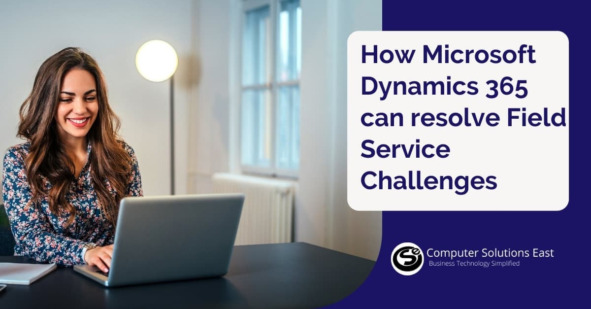 How Microsoft Dynamics 365 can resolve Field Service Challenges