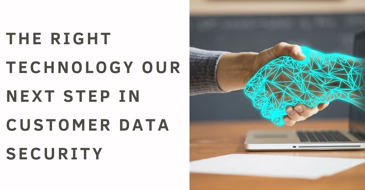 The Right Technology our Next Step in Customer Data Security