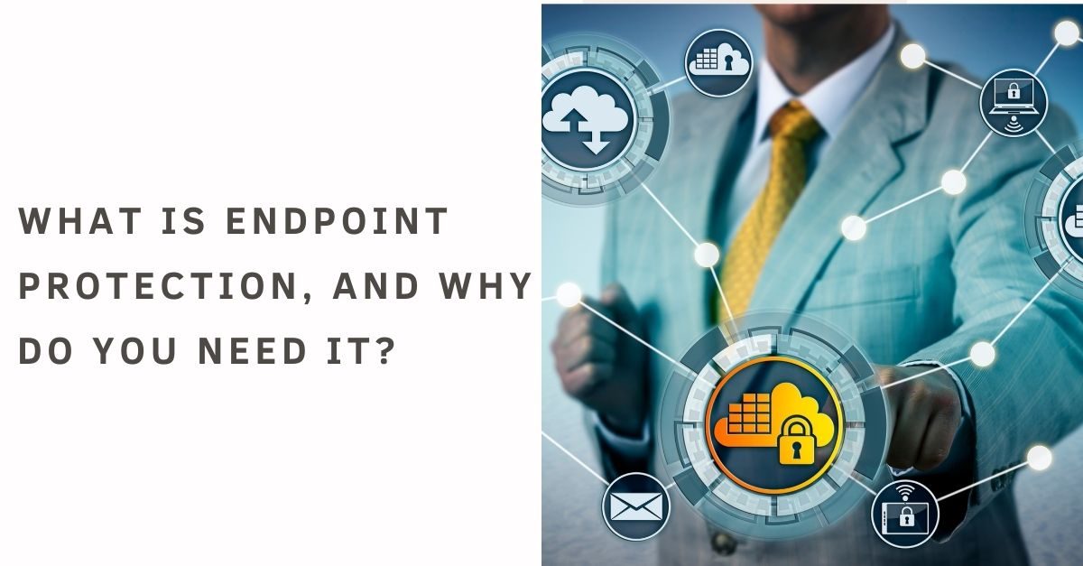 What is Endpoint Protection, and why do you need it?