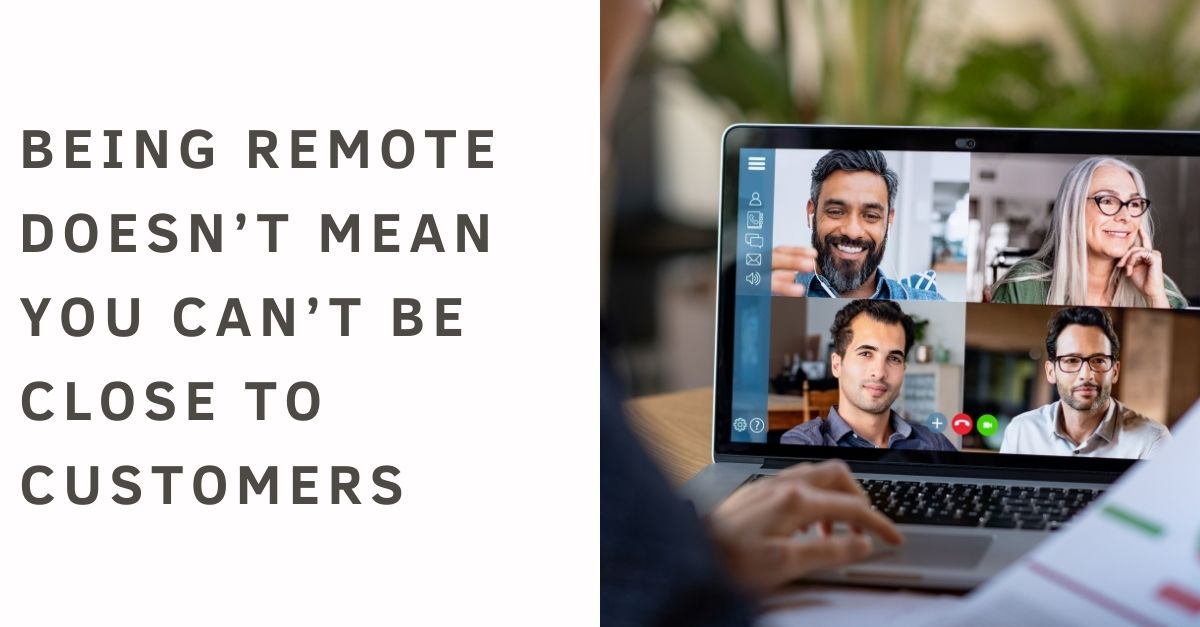 Being Remote Doesn't mean you can't be close to customers