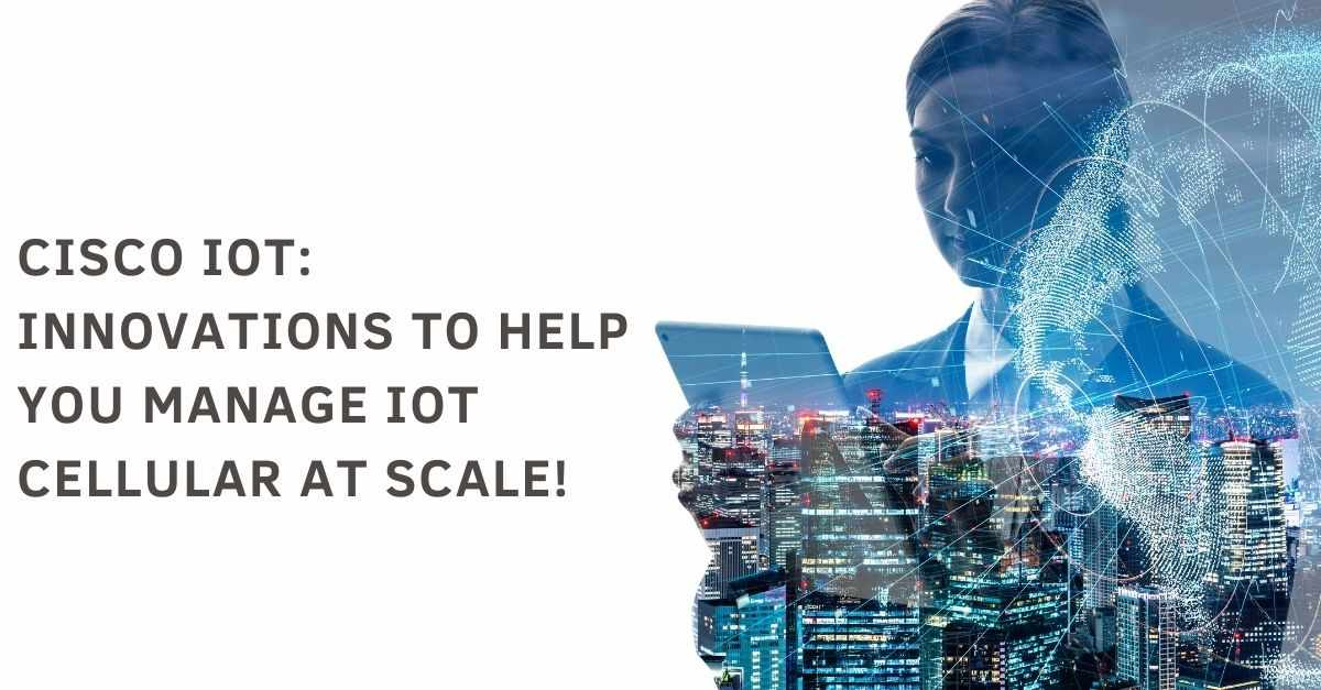 Cisco IoT: Innovations to help you manage IoT cellular at scale!