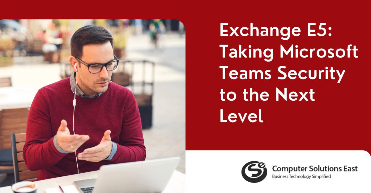 Exchange E5: Taking Microsoft Teams Security to the Next Level