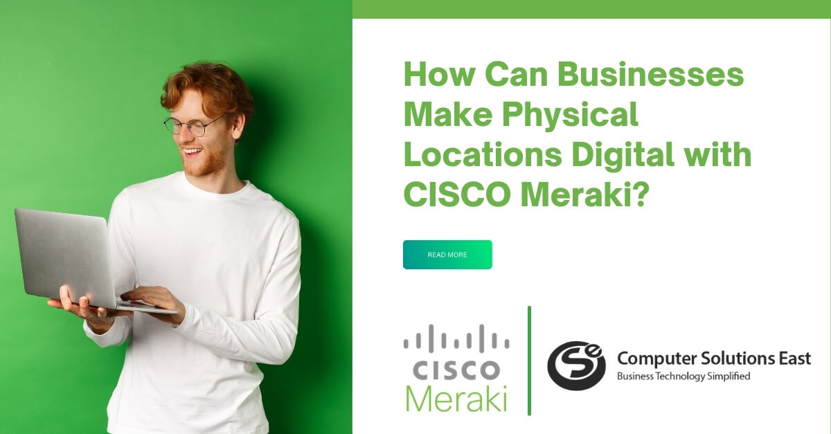 How Can Businesses Make Physical Locations Digital with CISCO Meraki?